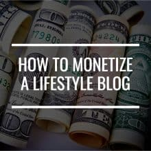 How To Monetize A Lifestyle Blog: Get Paid To Live Your Life