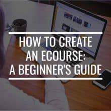 How To Create An Ecourse: A Beginner's Guide