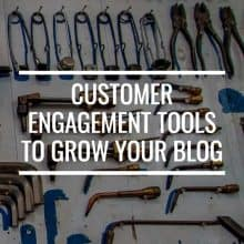 Customer Engagement Tools You Need To Grow Your Blog